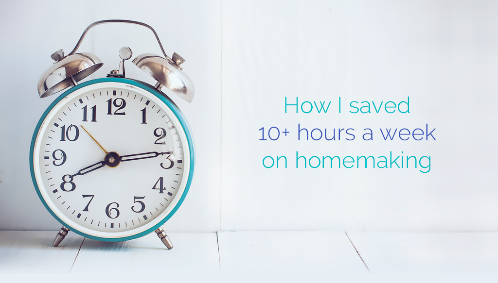 How I saved 10+ hours a week on homemaking